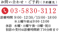 お問い合わせ・ご予約はお電話にて 03-5830-3112 診療時間 9:00‐12:30/15:00‐18:00 ※土曜午前は9:00~13:00 休診 水曜・土曜午後・日曜・祝日 (予約優先)